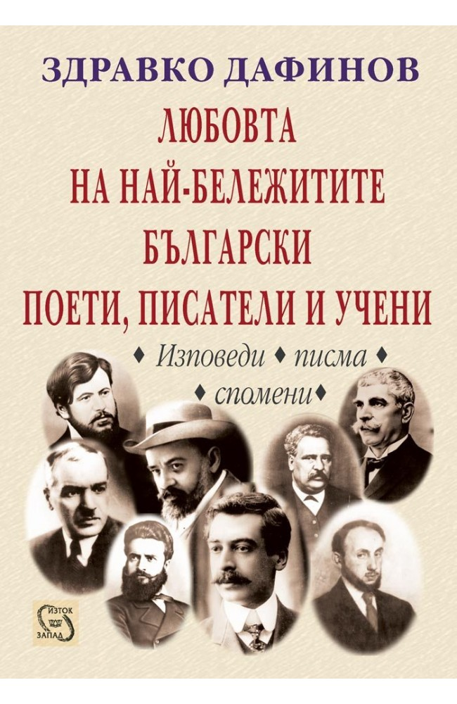 The Love of The Most Prominent Bulgarian Poets, Writers and Scholars •  Zdravko Dafinov • Iztok-Zapad Publishing House