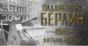 """Откъс от новия шедьовър на Антъни Бийвър – """"Падането на Берлин (1945)"""""""